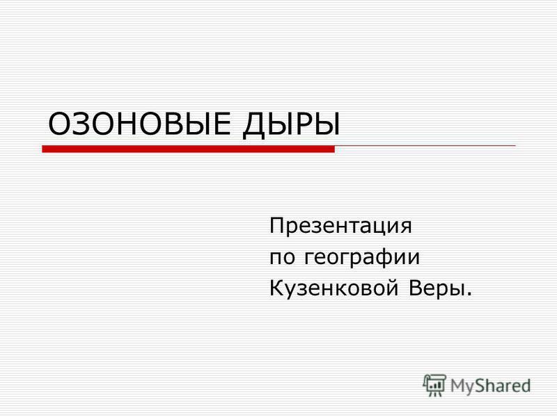 OЗОНОВЫЕ ДЫРЫ Презентация по географии Кузенковой Веры.