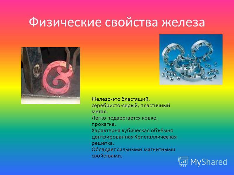 Физические свойства железа Железо-это блестящий, серебристо-серый, пластичный метал. Легко подвергается ковке, прокатке. Характерна кубическая объёмно центрированная Кристаллическая решетка. Обладает сильными магнитными свойствами.