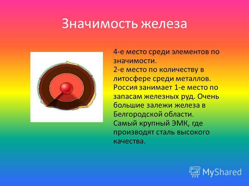 Значимость железа 4-е место среди элементов по значимости. 2-е место по количеству в литосфере среди металлов. Россия занимает 1-е место по запасам железных руд. Очень большие залежи железа в Белгородской области. Самый крупный ЭМК, где производят ст