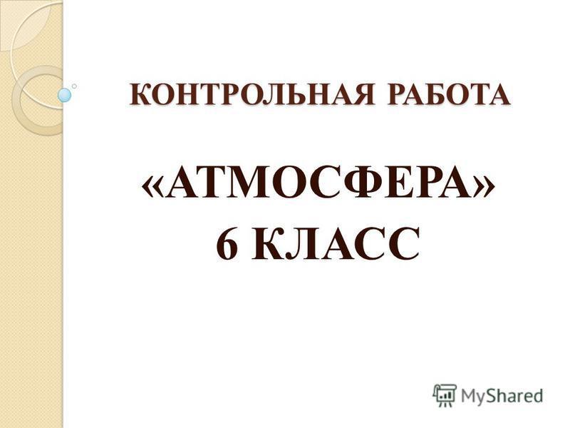 КОНТРОЛЬНАЯ РАБОТА «АТМОСФЕРА» 6 КЛАСС