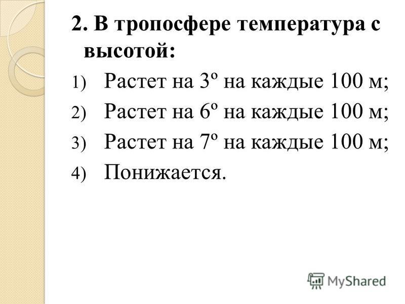 2. В тропосфере температура с высотой: 1) Растет на 3º на каждые 100 м; 2) Растет на 6º на каждые 100 м; 3) Растет на 7º на каждые 100 м; 4) Понижается.