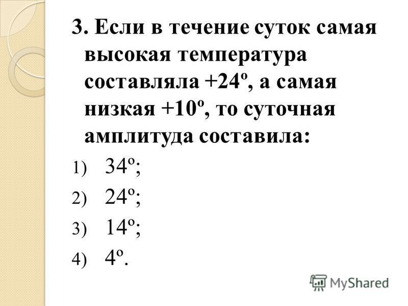 3. Если в течение суток самая высокая температура составляла +24º, а самая низкая +10º, то суточная амплитуда составила: 1) 34º; 2) 24º; 3) 14º; 4) 4º.