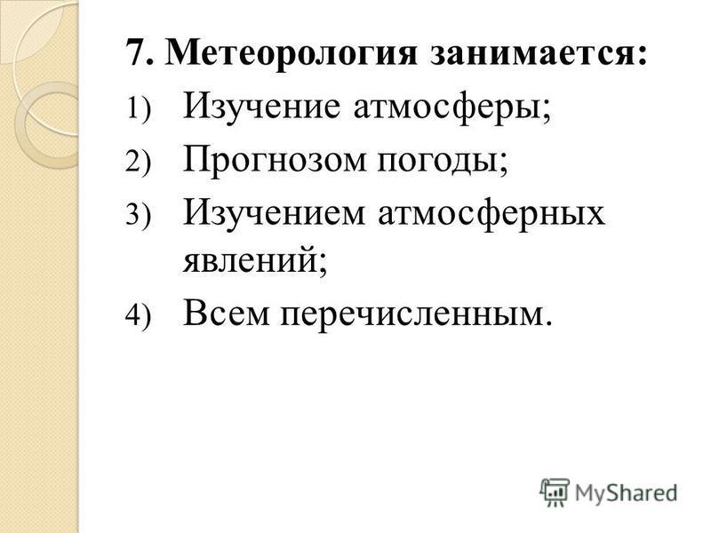 7. Метеорология занимается: 1) Изучение атмосферы; 2) Прогнозом погоды; 3) Изучением атмосферных явлений; 4) Всем перечисленным.