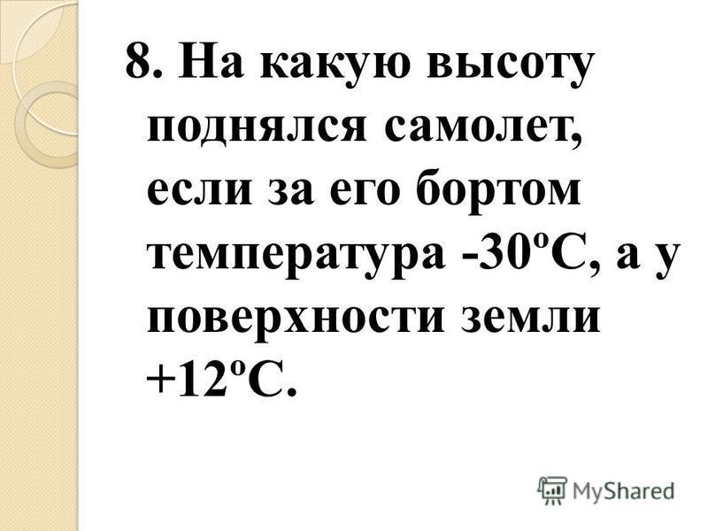 8. На какую высоту поднялся самолет, если за его бортом температура -30ºС, а у поверхности земли +12ºС.