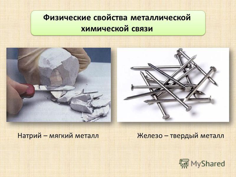 Физические свойства металлической химической связи Натрий – мягкий металл Железо – твердый металл