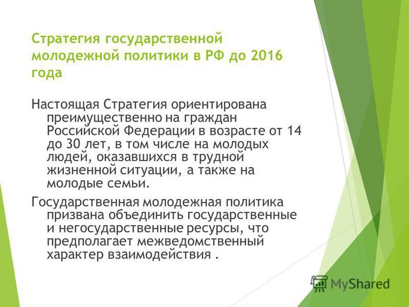 Стратегия государственной молодежной политики в РФ до 2016 года Настоящая Стратегия ориентирована преимущественно на граждан Российской Федерации в возрасте от 14 до 30 лет, в том числе на молодых людей, оказавшихся в трудной жизненной ситуации, а та