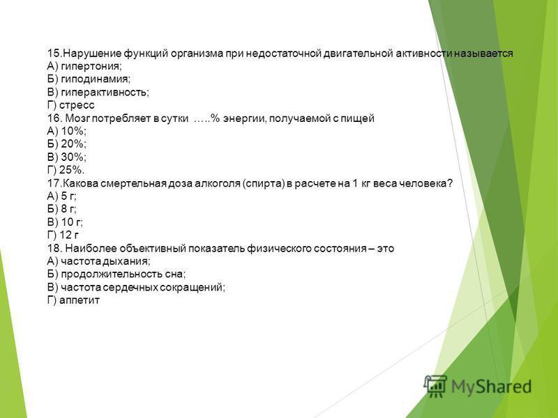 15. Нарушение функций организма при недостаточной двигательной активности называется А) гипертония; Б) гиподинамия; В) гиперактивность; Г) стресс 16. Мозг потребляет в сутки …..% энергии, получаемой с пищей А) 10%; Б) 20%; В) 30%; Г) 25%. 17. Какова