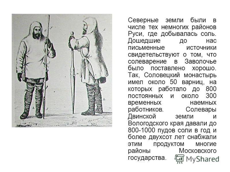 Северные земли были в числе тех немногих районов Руси, где добывалась соль. Дошедшие до нас письменные источники свидетельствуют о том, что солеварение в Заволочье было поставлено хорошо. Так, Соловецкий монастырь имел около 50 варниц, на которых раб