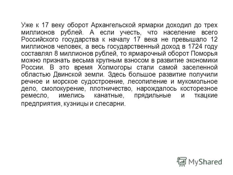 Уже к 17 веку оборот Архангельской ярмарки доходил до трех миллионов рублей. А если учесть, что население всего Российского государства к началу 17 века не превышало 12 миллионов человек, а весь государственный доход в 1724 году составлял 8 миллионов