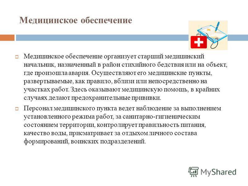 Медицинское обеспечение Медицинское обеспечение организует старший медицинский начальник, назначенный в район стихийного бедствия или на объект, где произошла авария. Осуществляют его медицинские пункты, развертываемые, как правило, вблизи или непоср