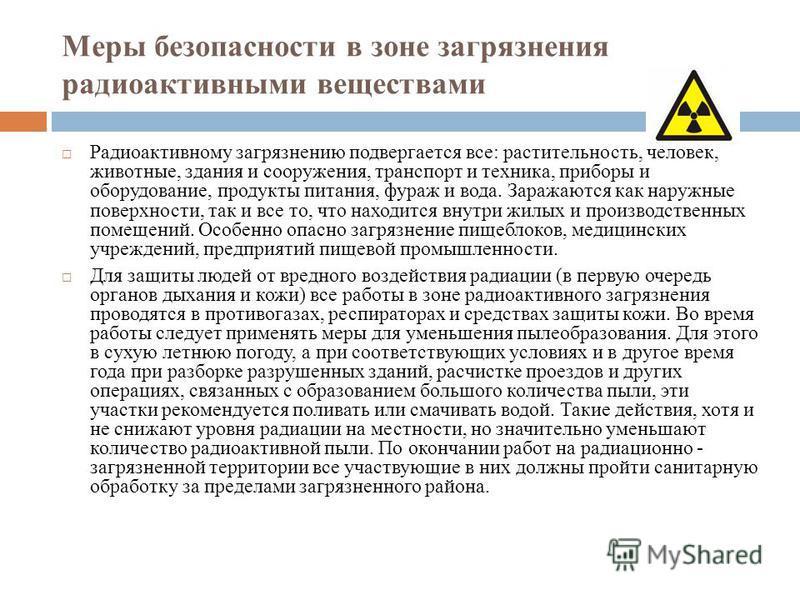 Меры безопасности в зоне загрязнения радиоактивными веществами Радиоактивному загрязнению подвергается все: растительность, человек, животные, здания и сооружения, транспорт и техника, приборы и оборудование, продукты питания, фураж и вода. Заражаютс