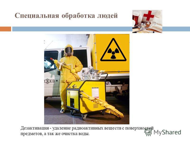 Специальная обработка людей Дезактивация - удаление радиоактивных веществ с поверхностей предметов, а так же очистка воды.