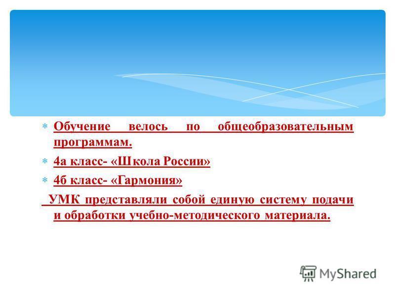 Обучение велось по общеобразовательным программам. 4 а класс- «Школа России» 4 б класс- «Гармония» УМК представляли собой единую систему подачи и обработки учебно-методического материала.