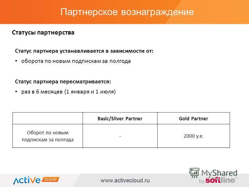 Партнерское вознаграждение Статусы партнерства Статус партнера устанавливается в зависимости от: оборота по новым подпискам за полгода Статус партнера пересматривается: раз в 6 месяцев (1 января и 1 июля) Basic/Silver PartnerGold Partner Оборот по но