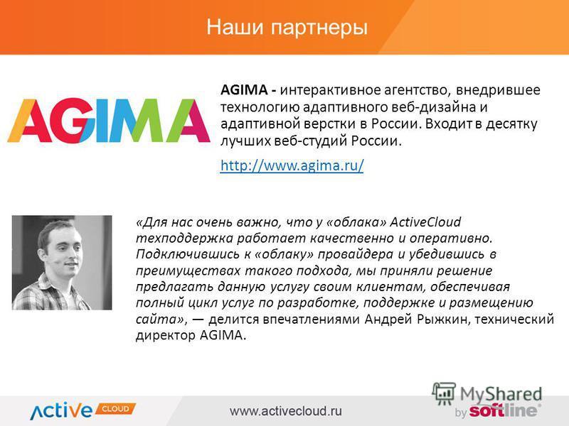 Наши партнеры AGIMA - интерактивное агентство, внедрившее технологию адаптивного веб-дизайна и адаптивной верстки в России. Входит в десятку лучших веб-студий России. http://www.agima.ru/ «Для нас очень важно, что у «облака» ActiveCloud техподдержка
