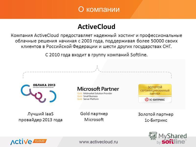О компании ActiveCloud Компания ActiveCloud предоставляет надежный хостинг и профессиональные облачные решения начиная с 2003 года, поддерживая более 50000 своих клиентов в Российской Федерации и шести других государствах СНГ. С 2010 года входит в гр