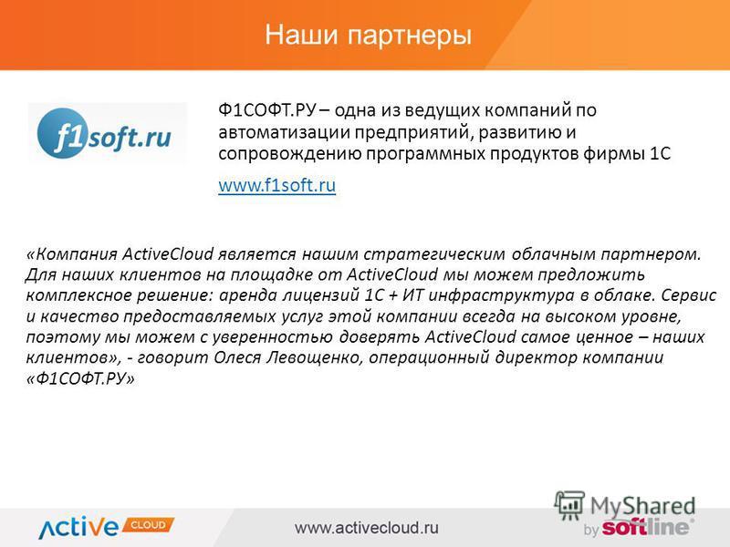 Наши партнеры «Компания ActiveCloud является нашим стратегическим облачным партнером. Для наших клиентов на площадке от ActiveCloud мы можем предложить комплексное решение: аренда лицензий 1С + ИТ инфраструктура в облаке. Сервис и качество предоставл