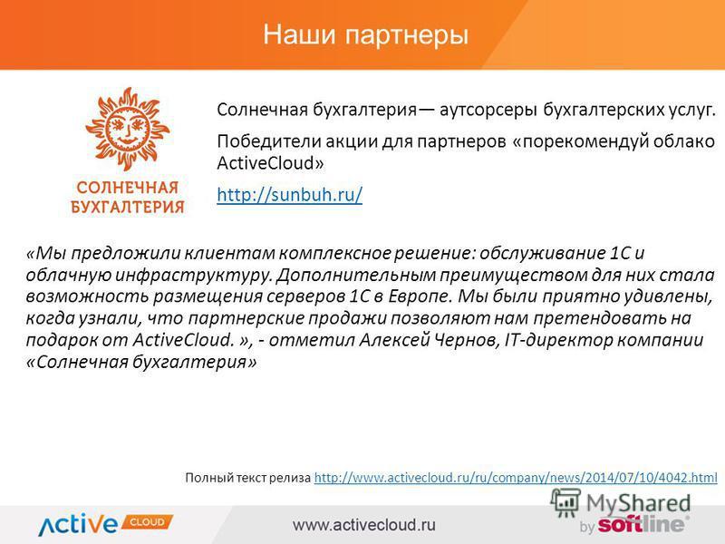 Наши партнеры Полный текст релиза http://www.activecloud.ru/ru/company/news/2014/07/10/4042.htmlhttp://www.activecloud.ru/ru/company/news/2014/07/10/4042. html « Мы предложили клиентам комплексное решение: обслуживание 1С и облачную инфраструктуру. Д