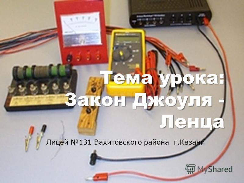 Тема урока: Закон Джоуля - Ленца Лицей 131 Вахитовского района г.Казани