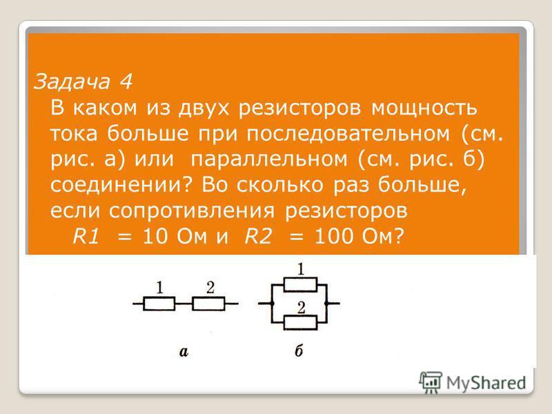 Задача 4 В каком из двух резисторов мощность тока больше при последовательном (см. рис. а) или параллельном (см. рис. б) соединении? Во сколько раз больше, если сопротивления резисторов R1 = 10 Ом и R2 = 100 Ом?