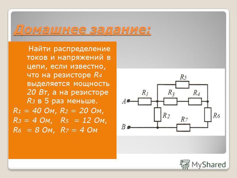 Домашнее задание: Найти распределение токов и напряжений в цепи, если известно, что на резисторе R 4 выделяется мощность 20 Вт, а на резисторе R 3 в 5 раз меньше. R 1 = 40 Ом, R 2 = 20 Ом, R 3 = 4 Ом, R 5 = 12 Ом, R 6 = 8 Ом, R 7 = 4 Ом
