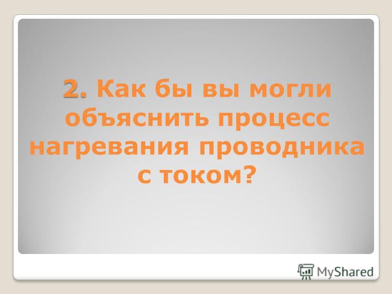 2. 2. Как бы вы могли объяснить процесс нагревания проводника с током?