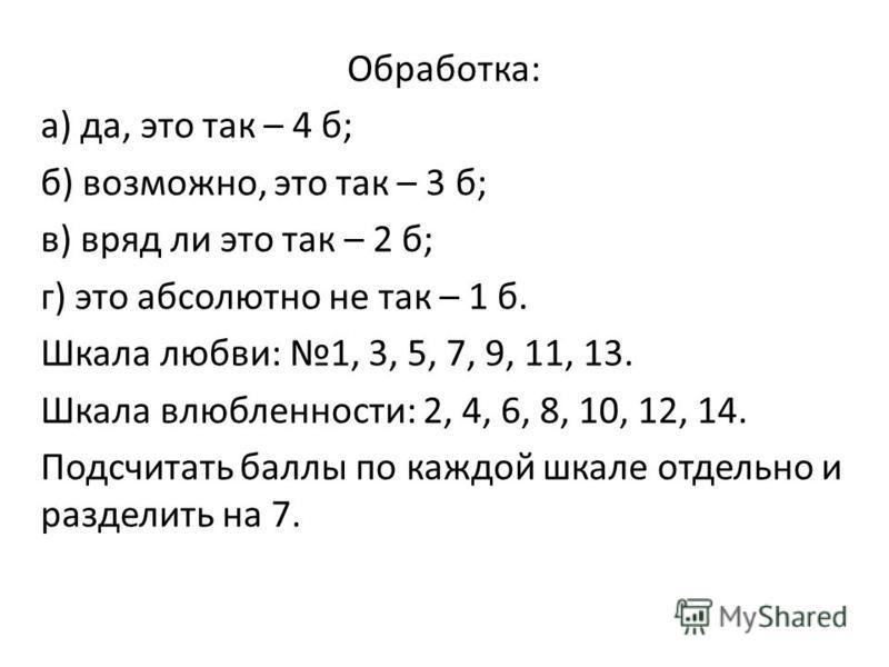 Обработка: а) да, это так – 4 б; б) возможно, это так – 3 б; в) вряд ли это так – 2 б; г) это абсолютно не так – 1 б. Шкала любви: 1, 3, 5, 7, 9, 11, 13. Шкала влюбленности: 2, 4, 6, 8, 10, 12, 14. Подсчитать баллы по каждой шкале отдельно и разделит