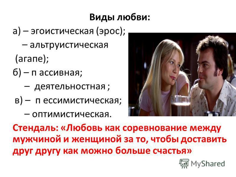 Виды любви: а) – эгоистическая (эрос); – альтруистическая (агапе); б) – пассивная; – деятельностная ; в) – пессимистическая; – оптимистическая. Стендаль: «Любовь как соревнование между мужчиной и женщиной за то, чтобы доставить друг другу как можно б