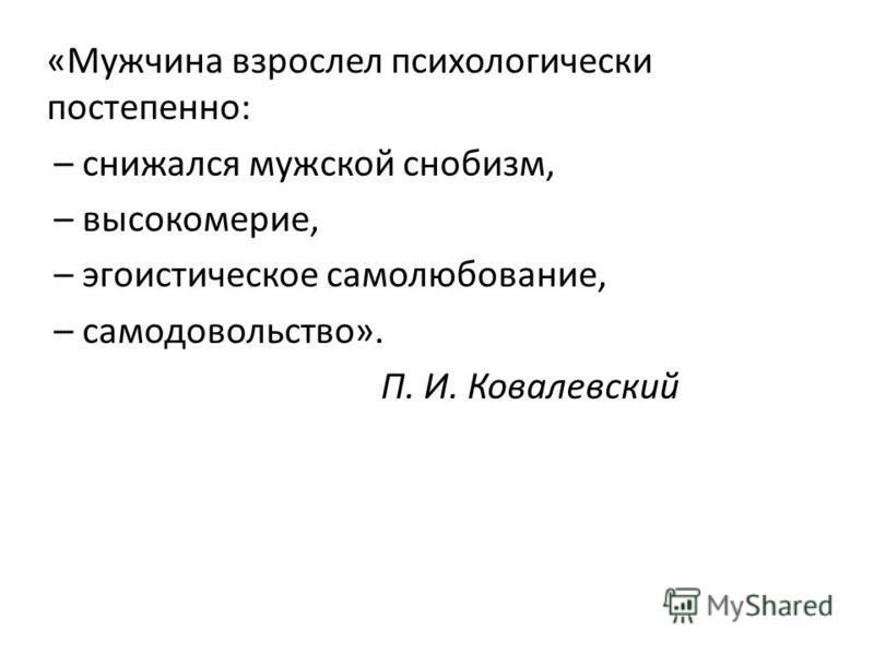 «Мужчина взрослел психологически постепенно: – снижался мужской снобизм, – высокомерие, – эгоистическое самолюбование, – самодовольство». П. И. Ковалевский