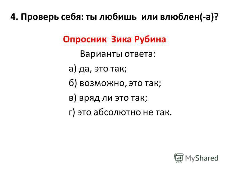 4. Проверь себя: ты любишь или влюблен(-а)? Опросник Зика Рубина Варианты ответа: а) да, это так; б) возможно, это так; в) вряд ли это так; г) это абсолютно не так.