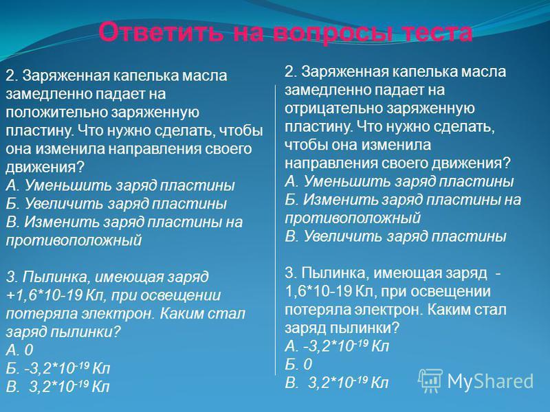 Ответить на вопросы теста Вариант 1 1. Имеются четыре заряженные частицы. Частицы 1 и 2 обладают положительными электрическими зарядами, частицы 3 и 4 - отрицательными электрическими зарядами. Какие из этих частиц взаимно притягиваются? А. Только 1 и