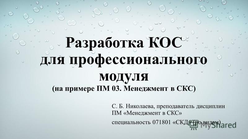 Разработка КОС для профессионального модуля (на примере ПМ 03. Менеджмент в СКС) С. Б. Николаева, преподаватель дисциплин ПМ «Менеджмент в СКС» специальность 071801 «СКД» (по видам)