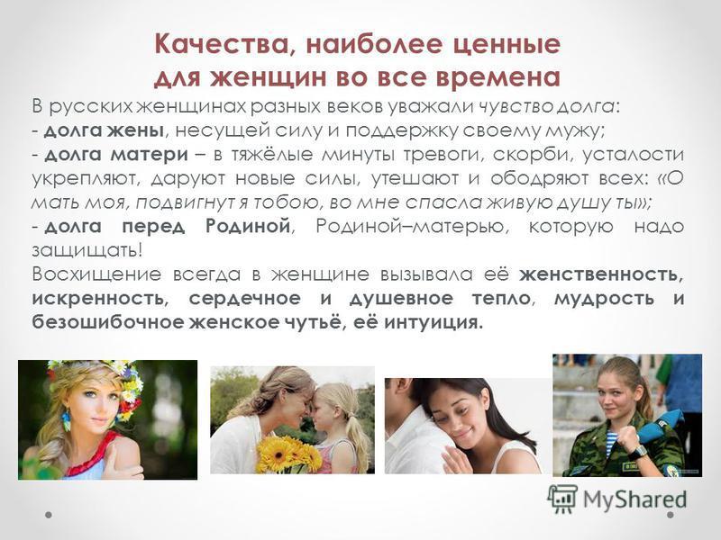 Качества, наиболее ценные для женщин во все времена В русских женщинах разных веков уважали чувство долга: - долга жены, несущей силу и поддержку своему мужу; - долга матери – в тяжёлые минуты тревоги, скорби, усталости укрепляют, даруют новые силы,