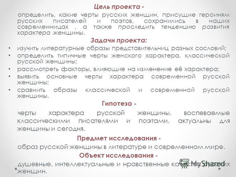 Цель проекта - определить, какие черты русских женщин, присущие героиням русских писателей и поэтов, сохранились в наших современницах, а также проследить тенденцию развития характера женщины. Задачи проекта: изучить литературные образы представитель