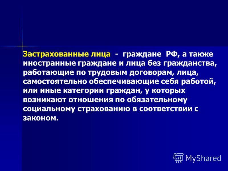 Застрахованные лица - граждане РФ, а также иностранные граждане и лица без гражданства, работающие по трудовым договорам, лица, самостоятельно обеспечивающие себя работой, или иные категории граждан, у которых возникают отношения по обязательному соц
