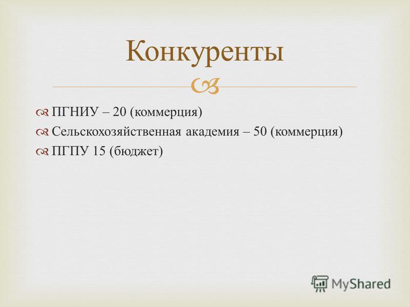 ПГНИУ – 20 ( коммерция ) Сельскохозяйственная академия – 50 ( коммерция ) ПГПУ 15 ( бюджет ) Конкуренты
