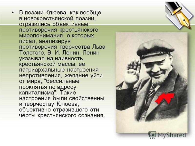 В поэзии Клюева, как вообще в новокрестьянской поэзии, отразились объективные противоречия крестьянского миропонимания, о которых писал, анализируя противоречия творчества Льва Толстого, В. И. Ленин. Ленин указывал на наивность крестьянской массы, ее