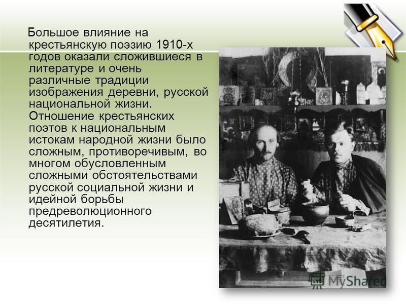 Большое влияние на крестьянскую поэзию 1910-х годов оказали сложившиеся в литературе и очень различные традиции изображения деревни, русской национальной жизни. Отношение крестьянских поэтов к национальным истокам народной жизни было сложным, противо