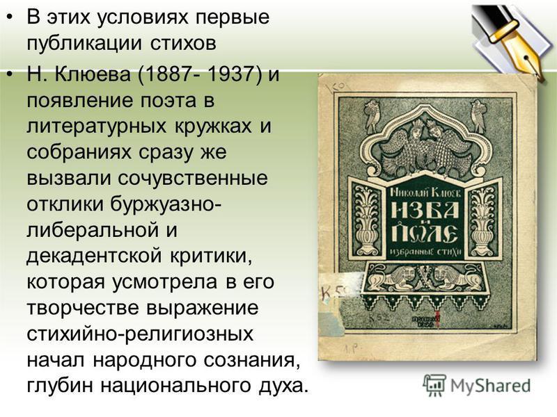 В этих условиях первые публикации стихов Н. Клюева (1887- 1937) и появление поэта в литературных кружках и собраниях сразу же вызвали сочувственные отклики буржуазно- либеральной и декадентской критики, которая усмотрела в его творчестве выражение ст