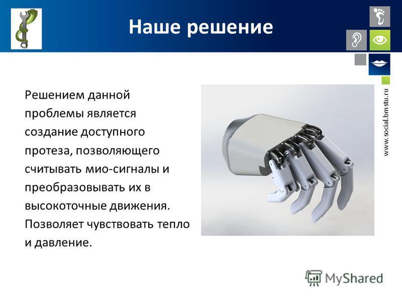www.social.bmstu.ru Наше решение Решением данной проблемы является создание доступного протеза, позволяющего считывать мио-сигналы и преобразовывать их в высокоточные движения. Позволяет чувствовать тепло и давление.