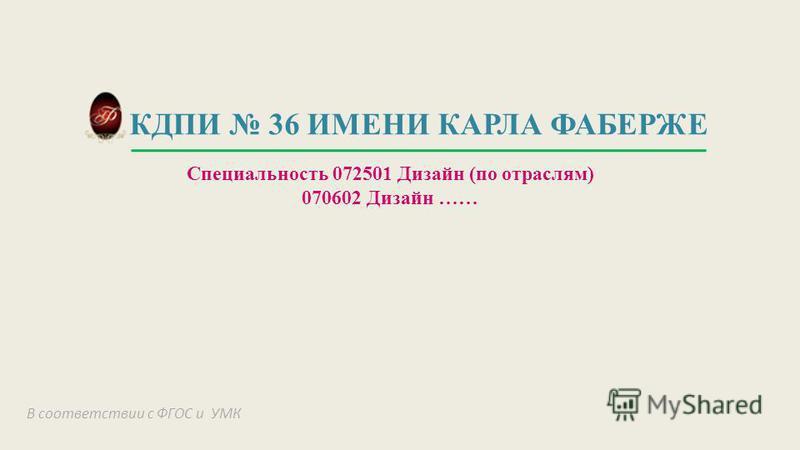 КДПИ 36 ИМЕНИ КАРЛА ФАБЕРЖЕ Специальность 072501 Дизайн (по отраслям) 070602 Дизайн …… В соответствии с ФГОС и УМК