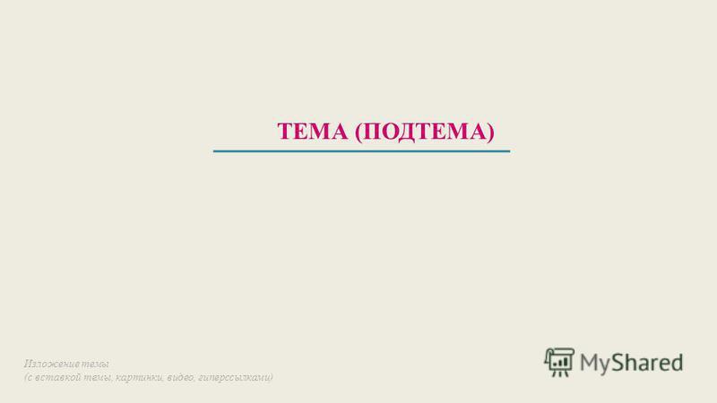 ТЕМА (ПОДТЕМА) Изложение темы (с вставкой темы, картинки, видео, гиперссылками)