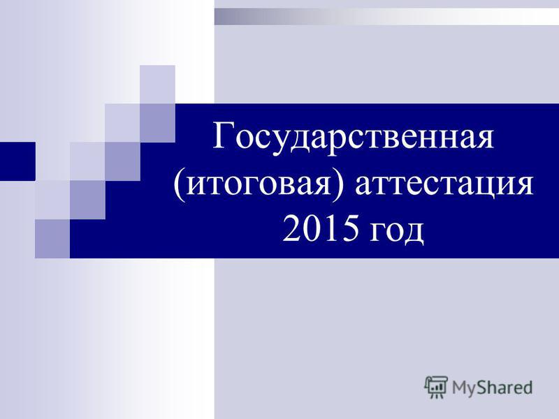 Государственная (итоговая) аттестация 2015 год