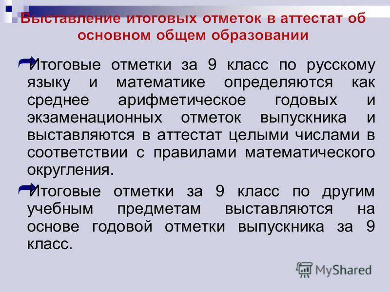 Итоговые отметки за 9 класс по русскому языку и математике определяются как среднее арифметическое годовых и экзаменационных отметок выпускника и выставляются в аттестат целыми числами в соответствии с правилами математического округления. Итоговые о