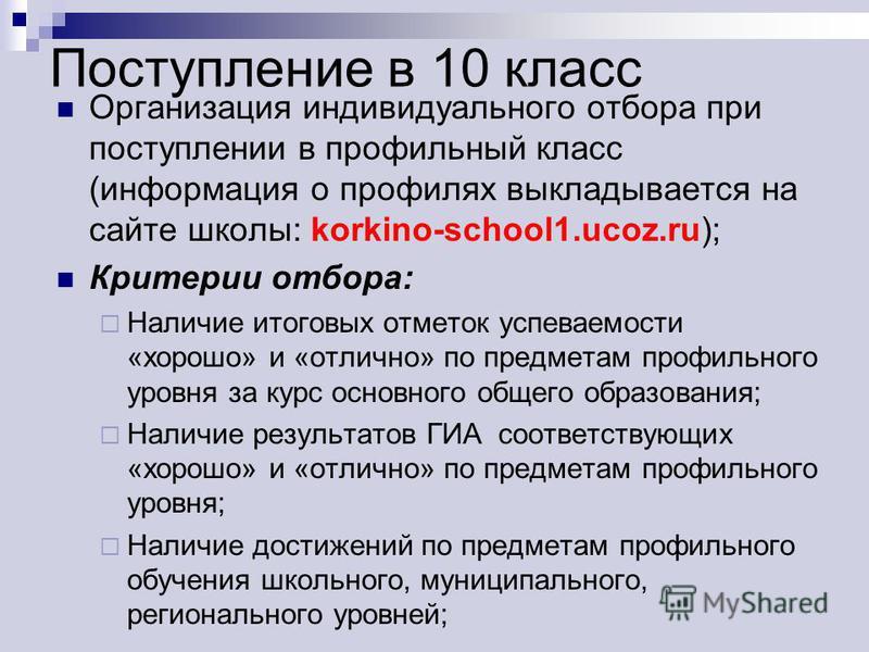 Поступление в 10 класс Организация индивидуального отбора при поступлении в профильный класс (информация о профилях выкладывается на сайте школы: korkino-school1.ucoz.ru); Критерии отбора: Наличие итоговых отметок успеваемости «хорошо» и «отлично» по