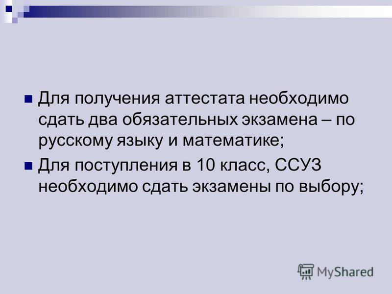 Для получения аттестата необходимо сдать два обязательных экзамена – по русскому языку и математике; Для поступления в 10 класс, ССУЗ необходимо сдать экзамены по выбору;