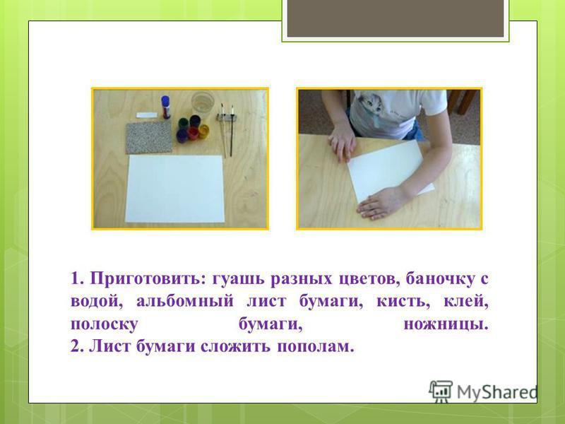 1. Приготовить: гуашь разных цветов, баночку с водой, альбомный лист бумаги, кисть, клей, полоску бумаги, ножницы. 2. Лист бумаги сложить пополам.