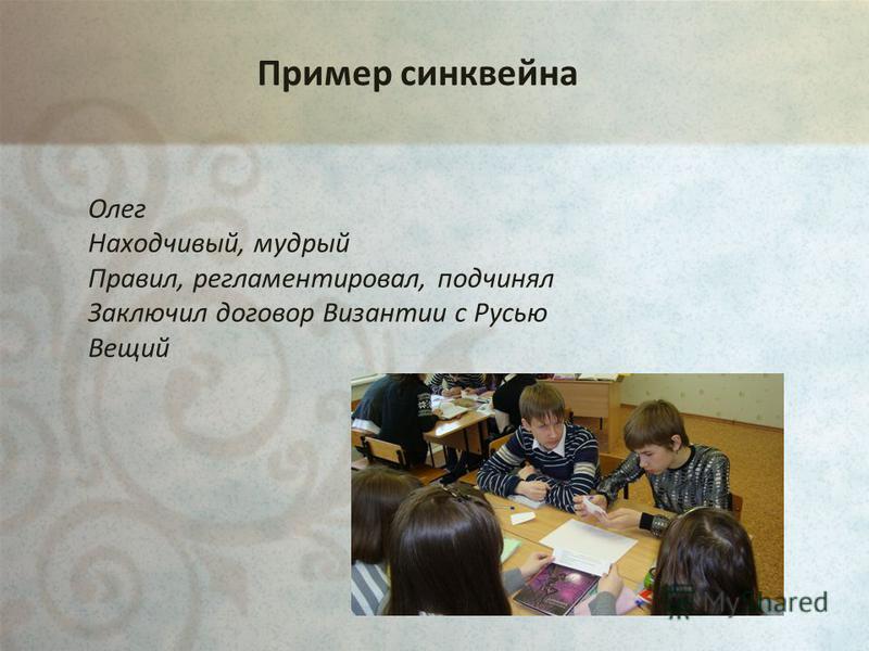 Пример синквейна Олег Находчивый, мудрый Правил, регламентировал, подчинял Заключил договор Византии с Русью Вещий