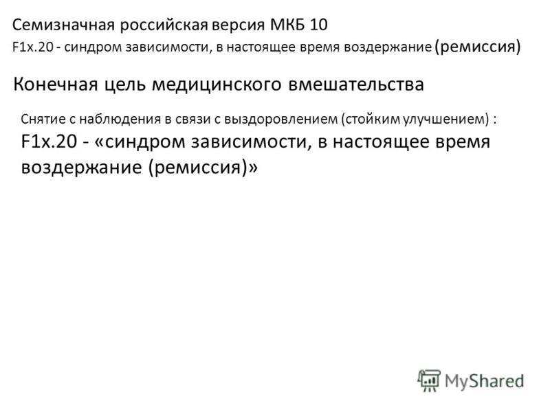 Семизначная российская версия МКБ 10 F1x.20 - синдром зависимости, в настоящее время воздержание (ремиссия) Конечная цель медицинского вмешательства Снятие с наблюдения в связи с выздоровлением (стойким улучшением) : F1x.20 - «синдром зависимости, в