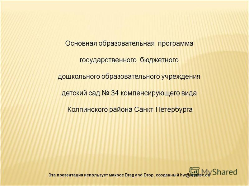 Эта презентация использует макрос Drag and Drop, созданный hw@lemitec.de Основная образовательная программа государственного бюджетного дошкольного образовательного учреждения детский сад 34 компенсирующего вида Колпинского района Санкт-Петербурга